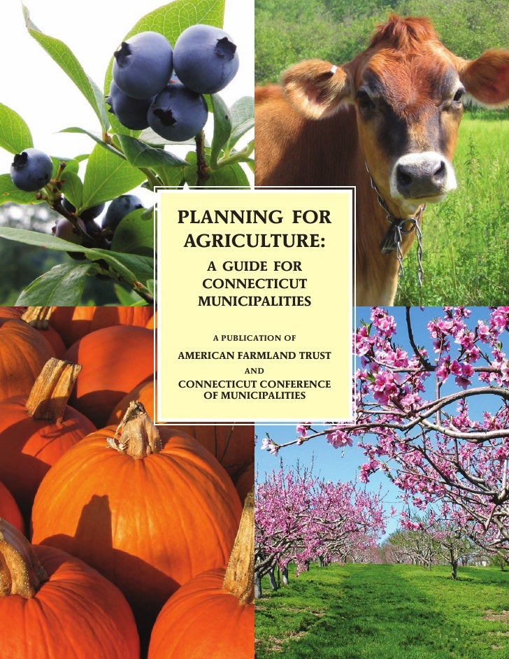 PLANNING FOR AGRICULTURE:     A GUIDE FOR    CONNECTICUT    MUNICIPALITIES       A PUBLICATION OF  AMERICAN FARMLAND TRUST...
