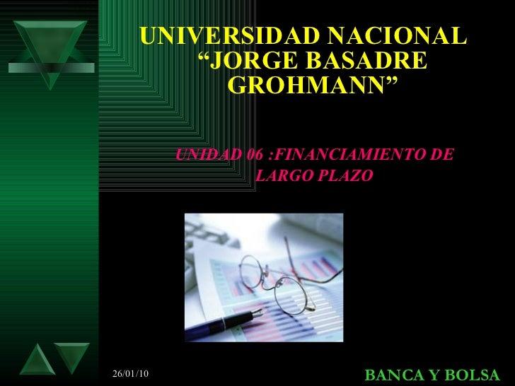 """<ul><li>UNIVERSIDAD NACIONAL """"JORGE BASADRE GROHMANN"""" </li></ul>26/01/10 BANCA Y BOLSA UNIDAD 06 :FINANCIAMIENTO DE LARGO ..."""