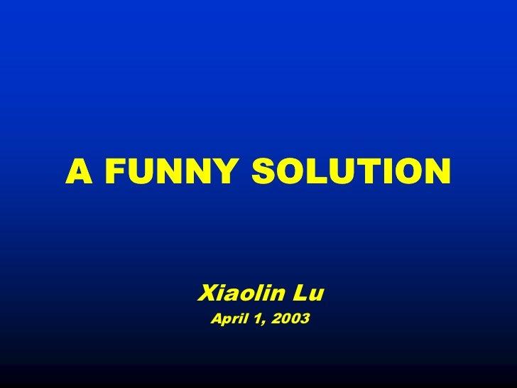 A FUNNY SOLUTION     Xiaolin Lu      April 1, 2003