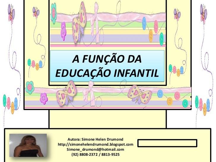A FUNÇÃO DAEDUCAÇÃO INFANTIL      Autora: Simone Helen Drumondhttp://simonehelendrumond.blogspot.com     Simone_drumond@ho...