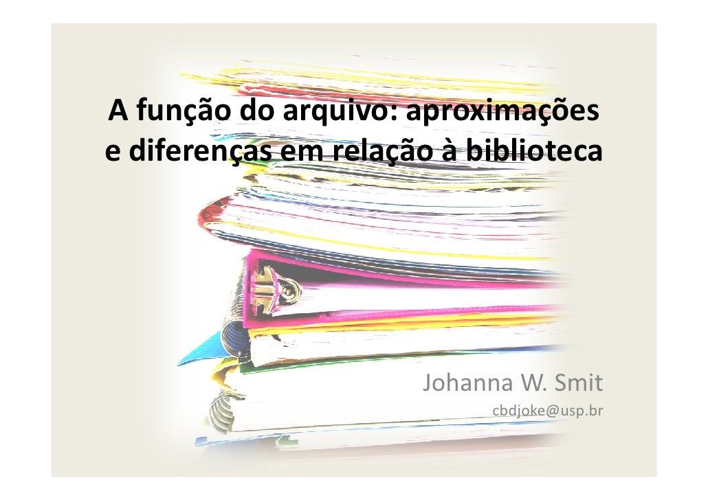 A função do arquivo: aproximações e diferenças em relação à biblioteca                           Johanna W. Smit          ...