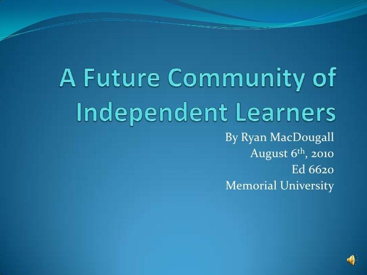 A Future Community of Independent Learners<br />By Ryan MacDougall<br />August 6th, 2010<br />Ed 6620<br />Memorial Univer...
