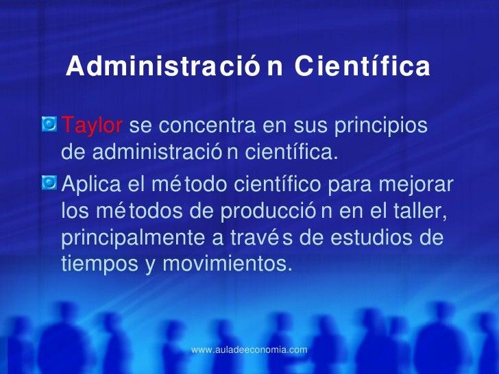 Administració n CientíficaTaylor se concentra en sus principiosde administració n científica.Aplica el mé todo científico ...