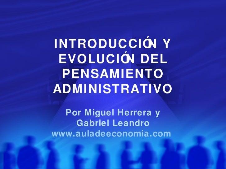 INTRODUCCIÓ Y           N EVOLUCIÓ DEL         N PENSAMIENTOADMINISTRATIVO  Por Miguel Herrera y    Gabriel Leandrowww.aul...