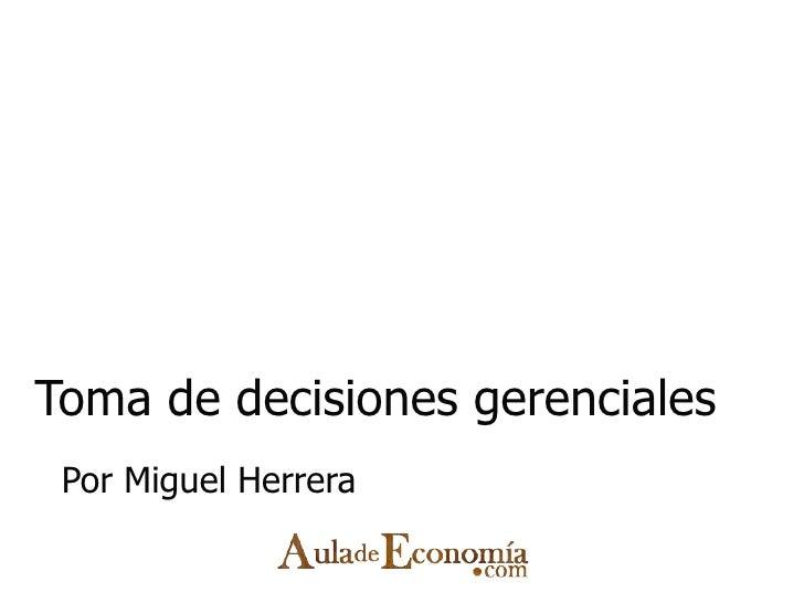Toma de decisiones gerenciales Por Miguel Herrera