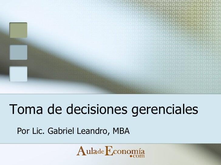 Toma de decisiones gerenciales Por Lic. Gabriel Leandro, MBA