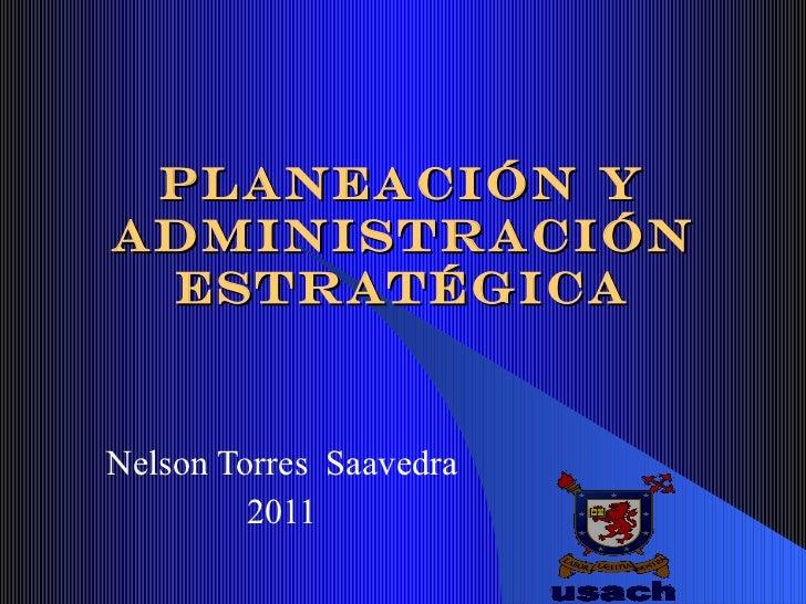 PLANEACI Ó N Y ADMINISTRACI Ó N ESTRAT É GICA Nelson Torres  Saavedra 2011
