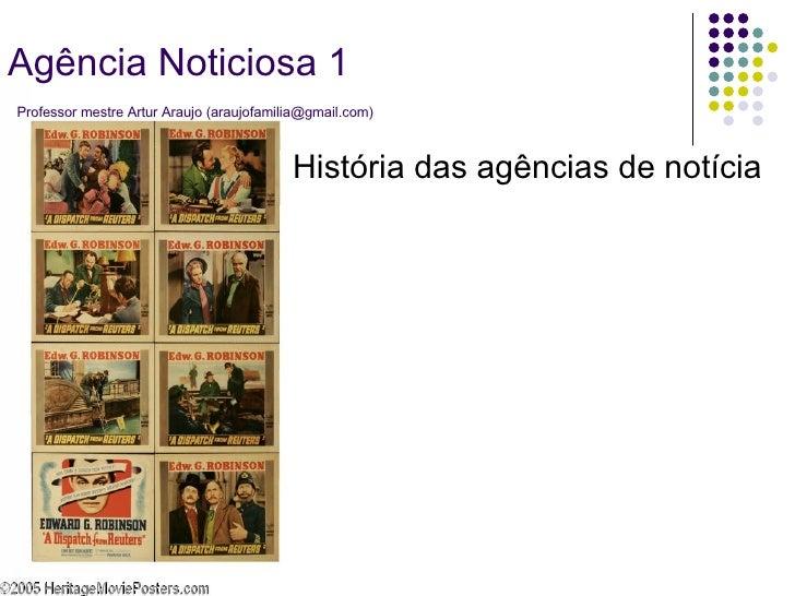 História das agências de notícia Agência Noticiosa 1   Professor mestre Artur Araujo (araujofamilia@gmail.com)