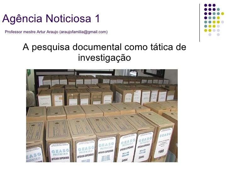 A pesquisa documental como tática de investigação Agência Noticiosa 1   Professor mestre Artur Araujo (araujofamilia@gmail...