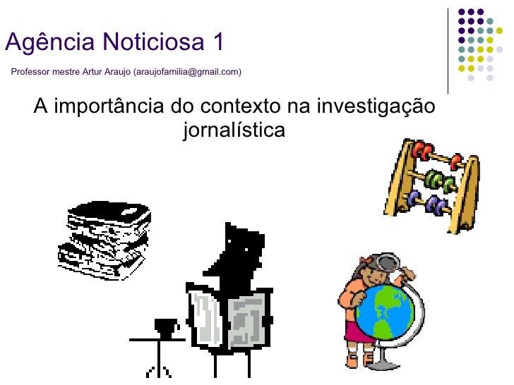 A importância do contexto na investigação jornalística Agência Noticiosa 1   Professor mestre Artur Araujo (araujofamilia@...