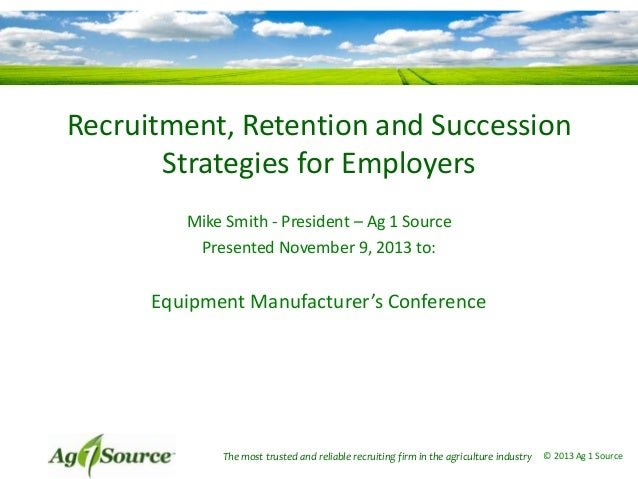 Recruitment, Retention and Succession Strategies for Employers Mike Smith - President – Ag 1 Source Presented November 9, ...