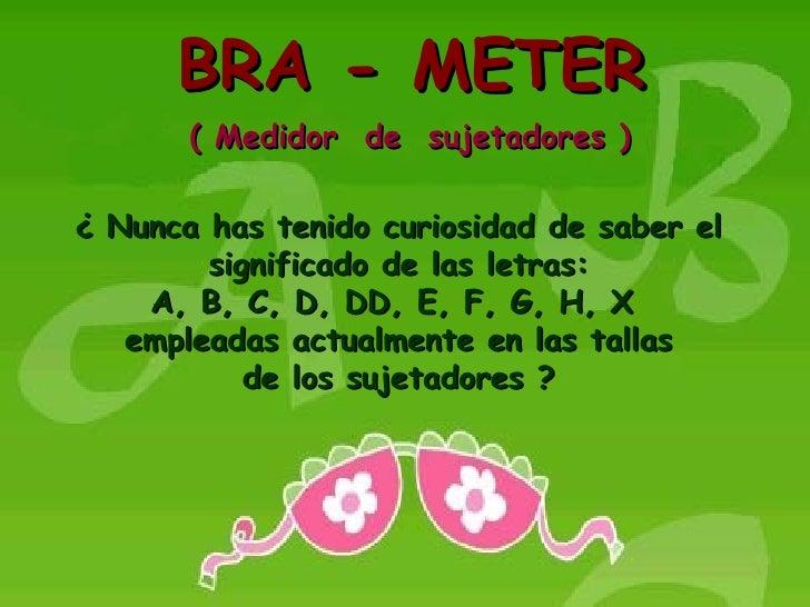 BRA - METER        ( Medidor de sujetadores )  ¿ Nunca has tenido curiosidad de saber el         significado de las letras...