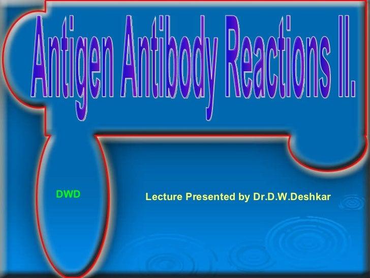 Antigen Antibody Reactions II. Lecture Presented by Dr.D.W.Deshkar DWD