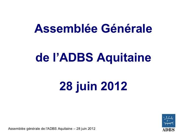 Assemblée Générale                de l'ADBS Aquitaine                               28 juin 2012Assemblée générale de lADB...