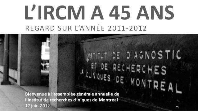 L'IRCM A 45 ANSREGARD SUR L'ANNÉE 2011-2012Bienvenue à l'assemblée générale annuelle del'Institut de recherches cliniques ...