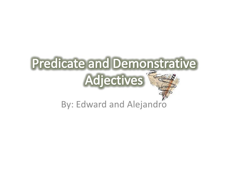 By: Edward and Alejandro<br />Predicate and Demonstrative Adjectives<br />
