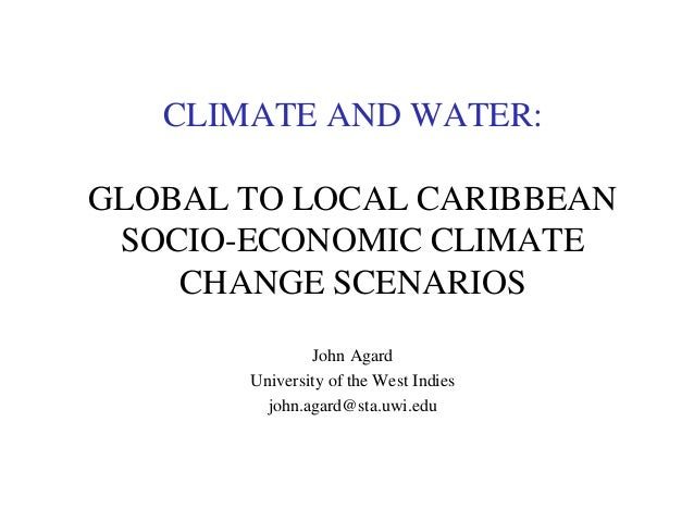 CLIMATE AND WATER: GLOBAL TO LOCAL CARIBBEAN SOCIO-ECONOMIC CLIMATE CHANGE SCENARIOS John Agard University of the West Ind...
