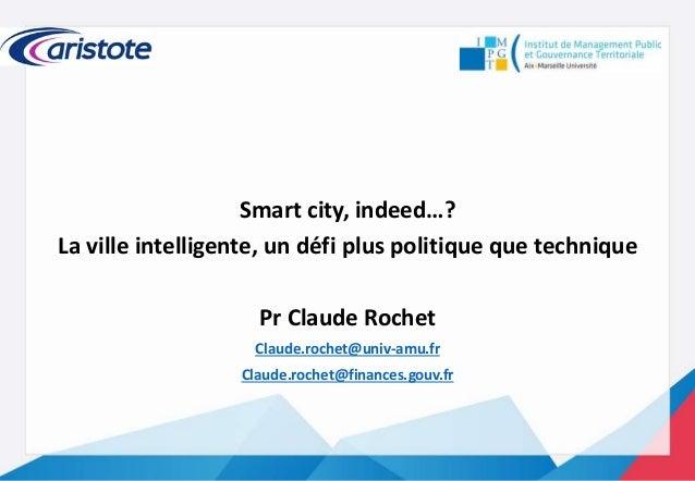 Smart city, indeed…? La ville intelligente, un défi plus politique que technique Pr Claude Rochet Claude.rochet@univ-amu.f...