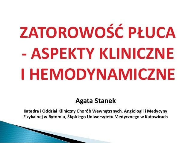 ZATOROWOŚĆ PŁUCA - ASPEKTY KLINICZNE I HEMODYNAMICZNE Agata Stanek Katedra i Oddział Kliniczny Chorób Wewnętrznych, Angiol...