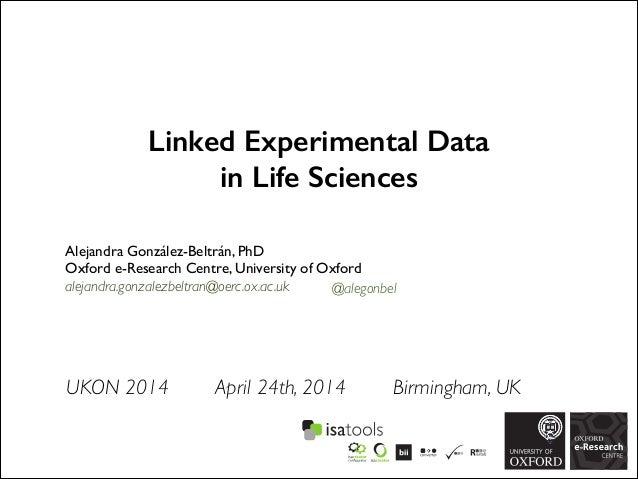Linked Experimental Data in Life Sciences Alejandra González-Beltrán, PhD  Oxford e-Research Centre, University of Oxford...
