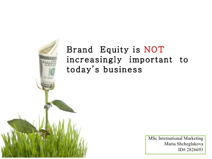 Brand  Equity is  NOT  increasingly  important  to today's business MSc International Marketing Maria Shcheglakova ID# 282...