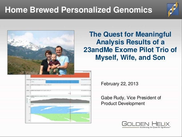 The Quest for Meaningful Analysis Results of a 23andMe Exome Pilot Trio of Myself, Wife, and Son February 22, 2013 Gabe Ru...