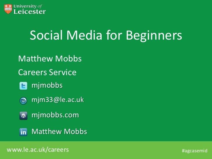 Social Media for Beginners   Matthew Mobbs   Careers Service       mjmobbs       mjm33@le.ac.uk       mjmobbs.com       Ma...