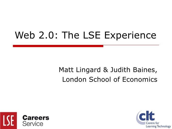 Web 2.0: The LSE Experience Matt Lingard & Judith Baines, London School of Economics