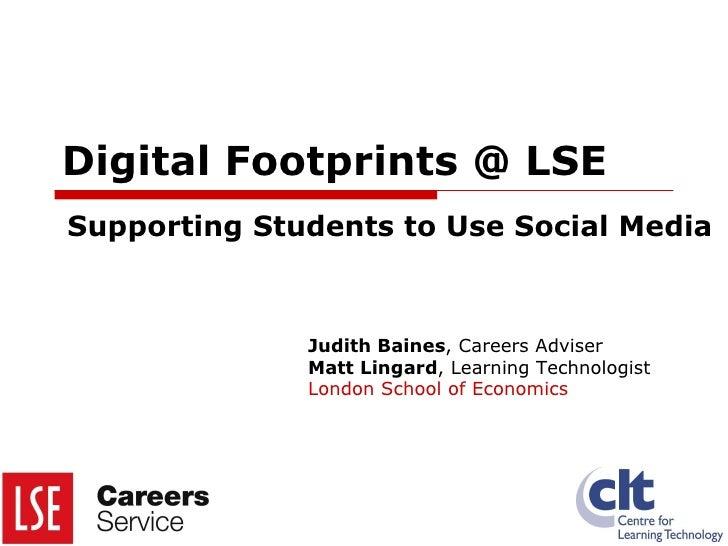 Digital Footprints @ LSE Supporting Students to Use Social Media Judith Baines , Careers Adviser Matt Lingard , Learning T...