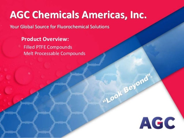 AGC Chemicals Americas, Inc. – Product Overview: Filled PTFE Compounds Melt Processable Compounds Your Global Source for F...