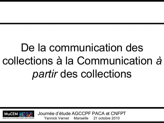 De la communication des collections à la Communication à partir des collections Journée d'étude AGCCPF PACA et CNFPT Yanni...