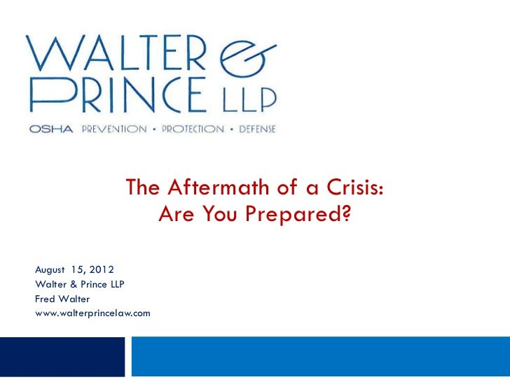The Aftermath of a Crisis:                     Are You Prepared?August 15, 2012Walter & Prince LLPFred Walterwww.walterpri...