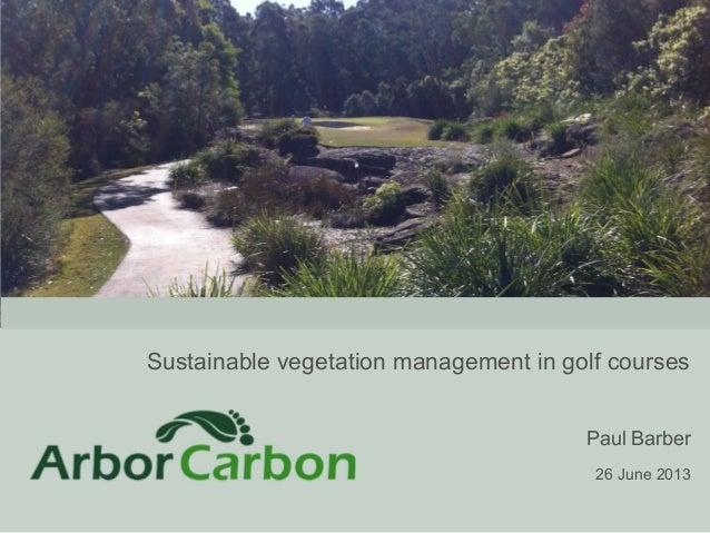 Sustainable vegetation management in golf courses Paul Barber 26 June 2013