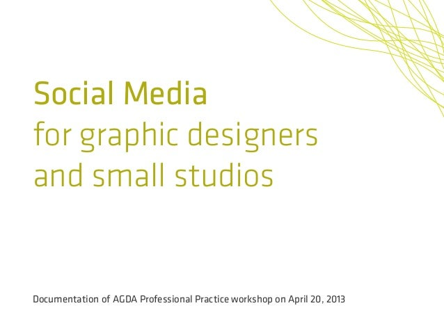 Social Mediafor graphic designersand small studiosDocumentation of AGDA Professional Practice workshop on April 20, 2013