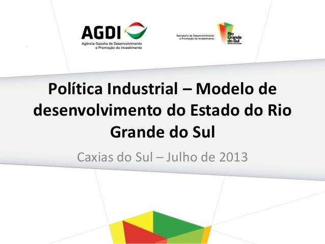 Política Industrial – Modelo de desenvolvimento do Estado do Rio Grande do Sul Caxias do Sul – Julho de 2013