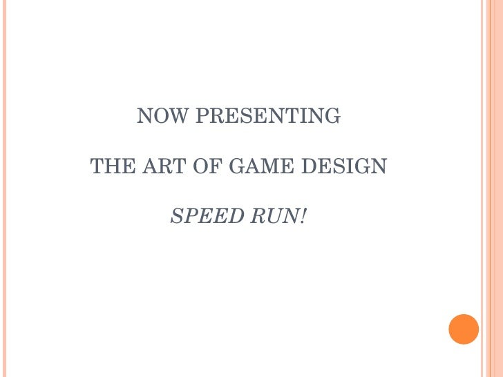 NOW PRESENTING THE ART OF GAME DESIGN SPEED RUN!