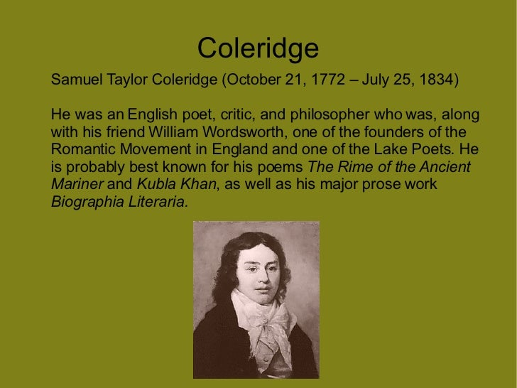 an essay on william wordsworth and samuel taylor coleridge Romanticism officially began in 1798, when william wordsworth and samuel taylor coleridge anonymously published lyrical ballads this work marked the official beginning of a literary period which had already begun many years before 1798.