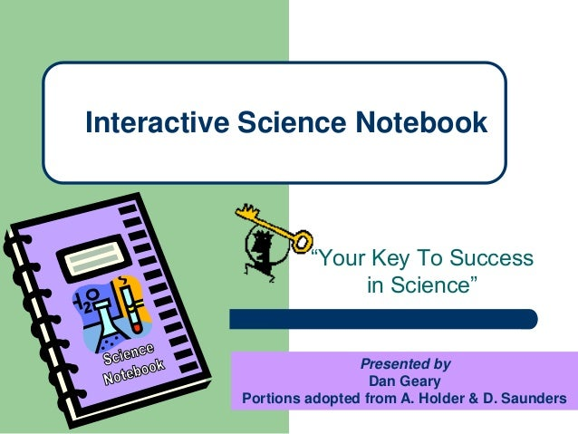 """Your Key To Success in Science"" Interactive Science Notebook Presented by Dan Geary Portions adopted from A. Holder & D. ..."