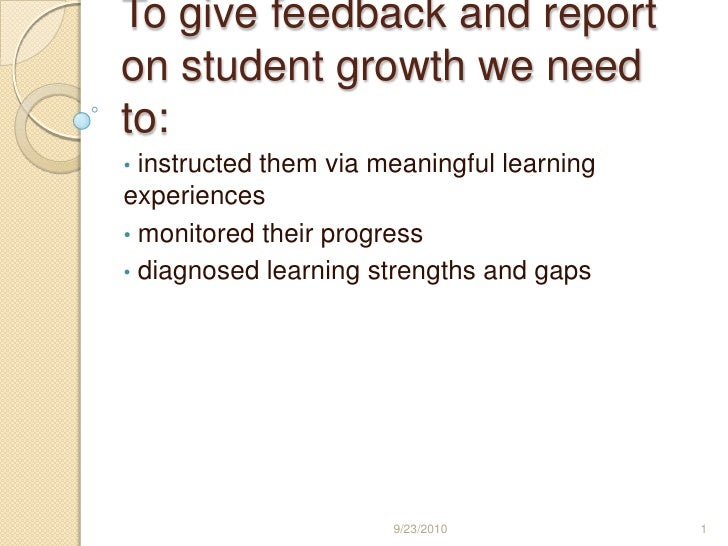 To give feedback and report on student growth we need to:<br /><ul><li> instructed them via meaningful learning experiences
