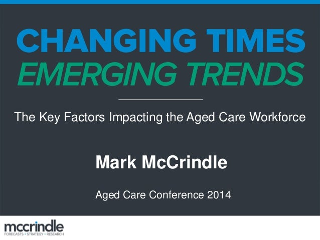 Mark McCrindle Aged Care Conference 2014 The Key Factors Impacting the Aged Care Workforce