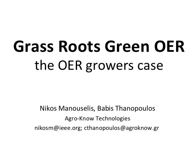 Grass Roots Green OER  the OER growers case   Nikos Manouselis, Babis Thanopoulos           Agro-Know Technologies  nikosm...