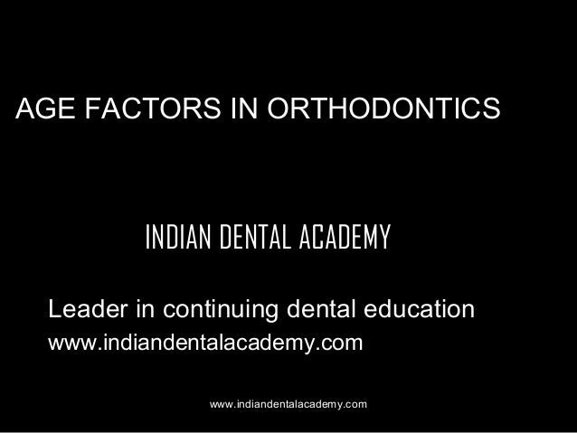 AGE FACTORS IN ORTHODONTICS  INDIAN DENTAL ACADEMY Leader in continuing dental education www.indiandentalacademy.com www.i...
