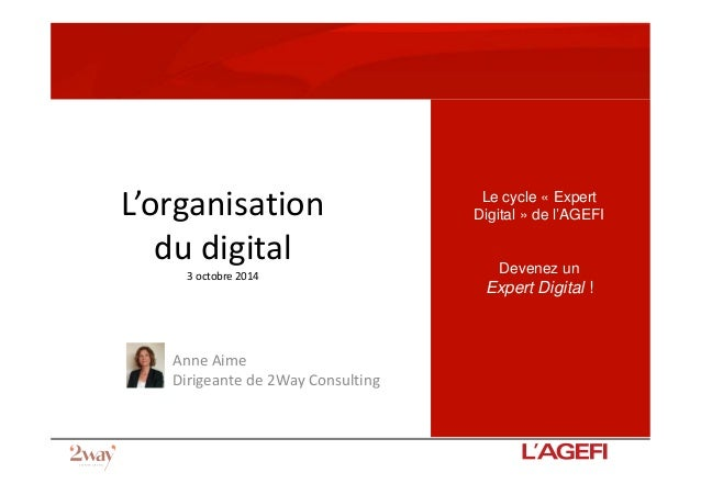 L'organisation du digital 3 octobre 2014 Anne Aime Dirigeante de 2Way Consulting AGEFI 21 mars 2014 Le cycle « Expert Digi...