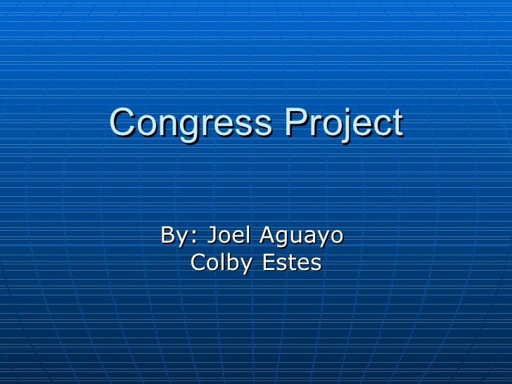 Congress Project By: Joel Aguayo  Colby Estes