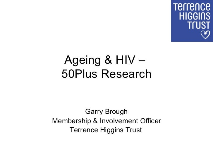Ageing & HIV –  50Plus Research Garry Brough Membership & Involvement Officer Terrence Higgins Trust
