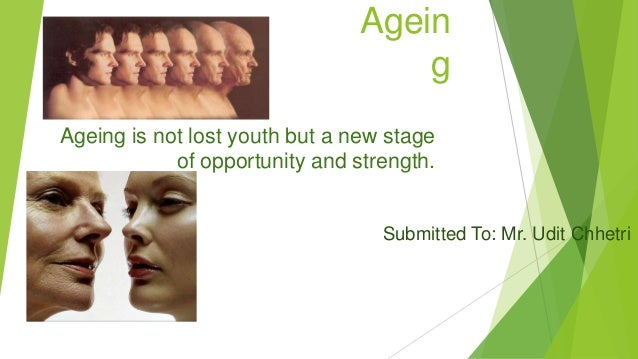 Agein g Ageing is not lost youth but a new stage of opportunity and strength. Submitted To: Mr. Udit Chhetri