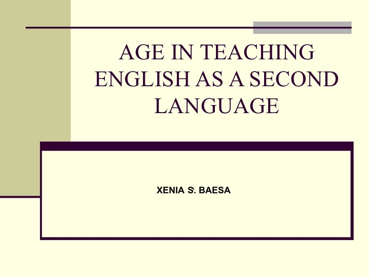 AGE IN TEACHING ENGLISH AS A SECOND LANGUAGE ` XENIA S. BAESA