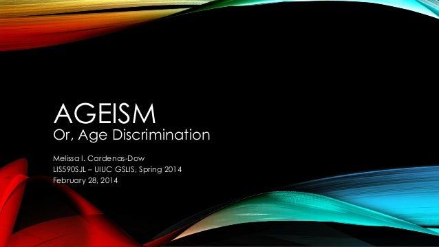 AGEISM  Or, Age Discrimination Melissa I. Cardenas-Dow LIS590SJL – UIUC GSLIS, Spring 2014 February 28, 2014