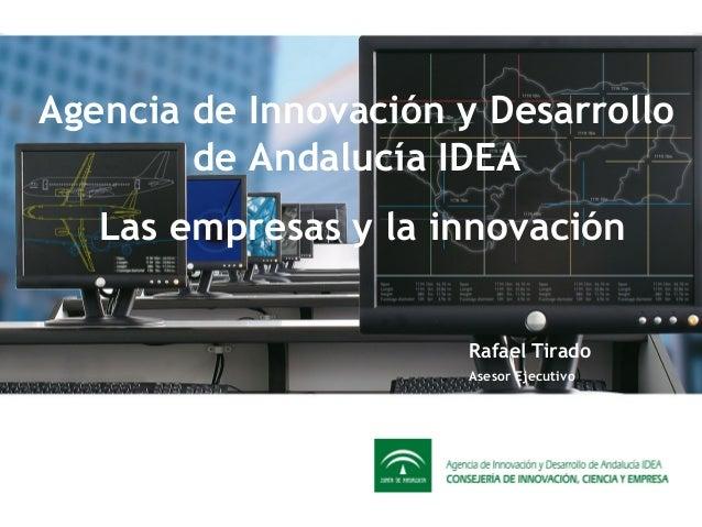 Agencia de Innovación y Desarrollo de Andalucía IDEA Rafael Tirado Asesor Ejecutivo Las empresas y la innovación