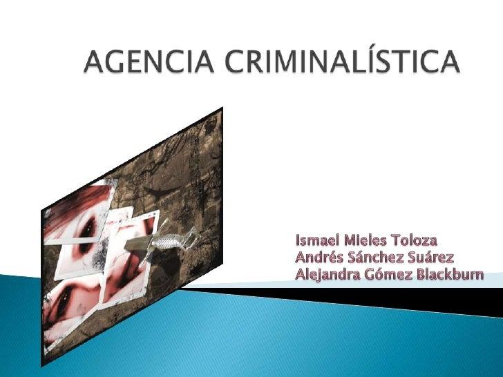 AGENCIA CRIMINALÍSTICA<br />Ismael Mieles Toloza<br />Andrés Sánchez Suárez<br />Alejandra Gómez Blackburn<br />
